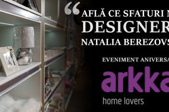 """""""Află ce sfaturi ne dă designerul Natalia Berezovskaia"""" – Eveniment aniversar Arkka Home Lovers"""